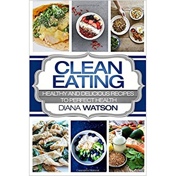 Clean Eating: Healthy & Delicious Recipes to Perfect Health